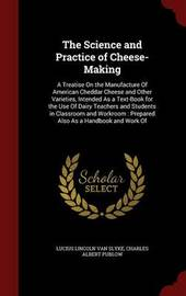The Science and Practice of Cheese-Making: A Treatise on the Manufacture of American Cheddar Cheese and Other Varieties, Intended as a Text-Book for the Use of Dairy Teachers and Students in Classroom and Workroom: Prepared Also as a Handbook and Work of by Lucius Lincoln Van Slyke