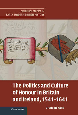 The Politics and Culture of Honour in Britain and Ireland, 1541-1641 by Brendan Kane