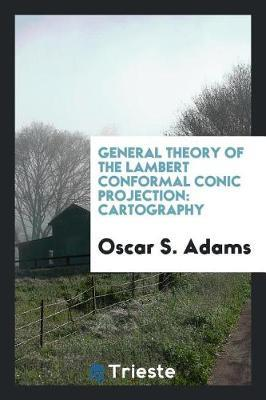 General Theory of the Lambert Conformal Conic Projection by Oscar S Adams