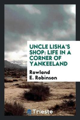 Uncle Lisha's Shop; Life in a Corner of Yankeeland by Rowland E Robinson