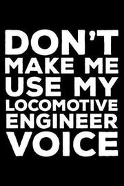 Don't Make Me Use My Locomotive Engineer Voice by Creative Juices Publishing