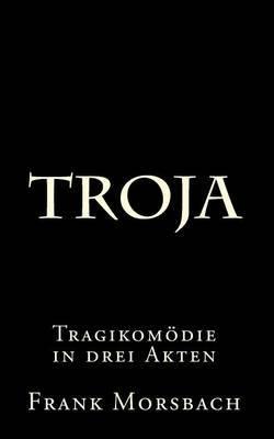 Troja: Tragikomodie in Drei Akten by Frank Morsbach image