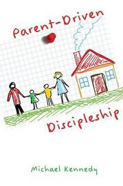 Parent-Driven Discipleship by Michael F Kennedy Jr