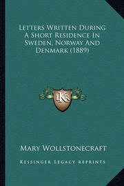 Letters Written During a Short Residence in Sweden, Norway and Denmark (1889) by Mary Wollstonecraft