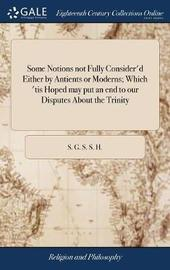 Some Notions Not Fully Consider'd Either by Antients or Moderns; Which 'tis Hoped May Put an End to Our Disputes about the Trinity by S G S S H image