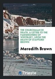The Churchman in Death, a Letter to the Parishioners of Westbury, Upon the Death of Stafford Brown by Meredith Brown image
