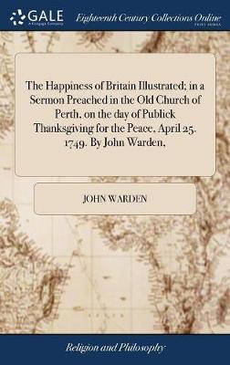 The Happiness of Britain Illustrated; In a Sermon Preached in the Old Church of Perth, on the Day of Publick Thanksgiving for the Peace, April 25. 1749. by John Warden, by John Warden