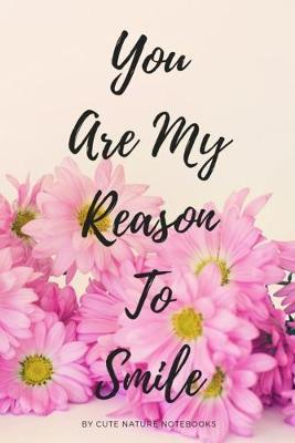 You Are My Reason To Smile by Cute Nature Notebooks