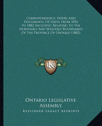Correspondence, Papers and Documents, of Dates from 1856 to 1882 Inclusive, Relating to the Northerly and Westerly Boundaries of the Province of Ontario (1882) by Ontario Legislative Assembly