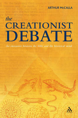 The Creationist Debate: The Encounter Between the Bible and the Historical Mind by Arthur McCalla
