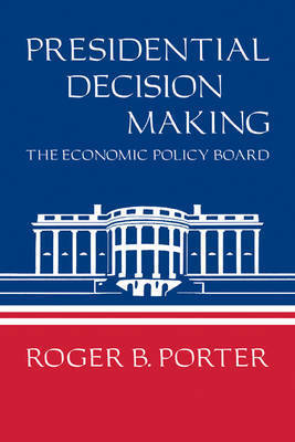 Presidential Decision Making by Roger B. Porter