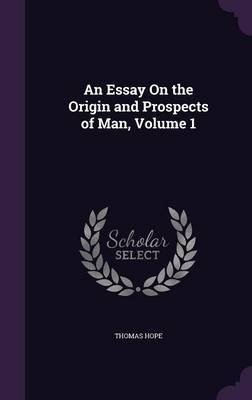 An Essay on the Origin and Prospects of Man, Volume 1 by Thomas Hope image