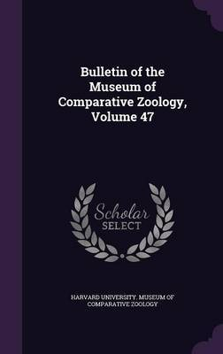 Bulletin of the Museum of Comparative Zoology, Volume 47