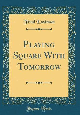 Playing Square with Tomorrow (Classic Reprint) by Fred Eastman