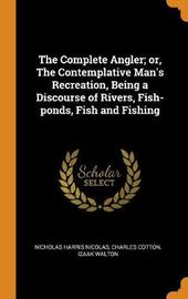 The Complete Angler; Or, the Contemplative Man's Recreation, Being a Discourse of Rivers, Fish-Ponds, Fish and Fishing by Nicholas Harris Nicolas