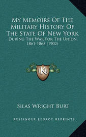 My Memoirs of the Military History of the State of New York: During the War for the Union, 1861-1865 (1902) by Silas Wright Burt