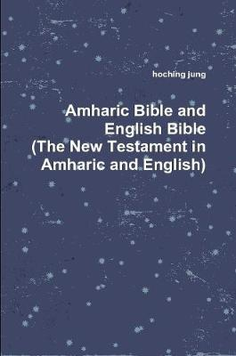 Amharic Bible and English Bible(the New Testament in Amharic and English) by Hoching Jung image