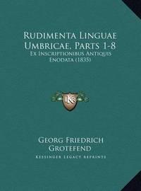 Rudimenta Linguae Umbricae, Parts 1-8 Rudimenta Linguae Umbricae, Parts 1-8: Ex Inscriptionibus Antiquis Enodata (1835) Ex Inscriptionibus Antiquis Enodata (1835) by Georg Friedrich Grotefend