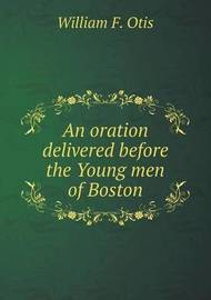 An Oration Delivered Before the Young Men of Boston by William F Otis