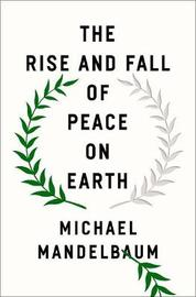 The Rise and Fall of Peace on Earth by Michael Mandelbaum
