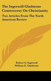 The Ingersoll-Gladstone Controversy on Christianity: Two Articles from the North American Review by Colonel Robert Green Ingersoll image