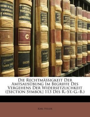 Die Rechtmssigkeit Der Amtsausbung Im Begriffe Des Vergehens Der Widersetzlichkeit ([Section Symbol] 113 Des R.-St.-G.-B.) by Karl Hiller