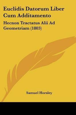Euclidis Datorum Liber Cum Additamento: Hecnon Tractatus Alii Ad Geometriam (1803) by Samuel Horsley