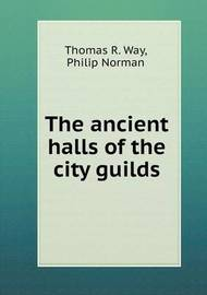 The Ancient Halls of the City Guilds by Thomas R. Way