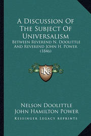 A Discussion of the Subject of Universalism: Between Reverend N. Doolittle and Reverend John H. Power (1846) by John Hamilton Power