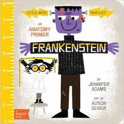 Little Miss Shelley: Frankenstein: A BabyLit Anatomy Primer by Jennifer Adams