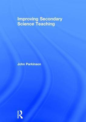 Improving Secondary Science Teaching by John Parkinson