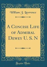 A Concise Life of Admiral Dewey U. S. N (Classic Reprint) by William J Lawrence image