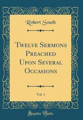 Twelve Sermons Preached Upon Several Occasions, Vol. 1 (Classic Reprint) by Robert South