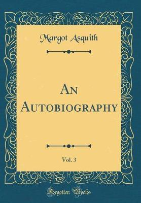 An Autobiography, Vol. 3 (Classic Reprint) by Margot Asquith