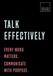 Talk Effectively: Every word matters. Communicate with purpose. by Elizabeth Stokoe