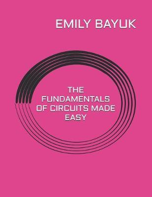 The Fundamentals of Circuits Made Easy by Emily Bayuk