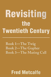 Revisiting the Twentieth Century: Book 1--The Twig/Book 2--The Gopher/Book 3--The Mating Call by Fred Metcalfe image