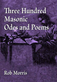 Three Hundred Masonic Odes and Poems by Rob Morris
