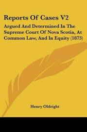 Reports Of Cases V2: Argued And Determined In The Supreme Court Of Nova Scotia, At Common Law, And In Equity (1873) by Henry Oldright image