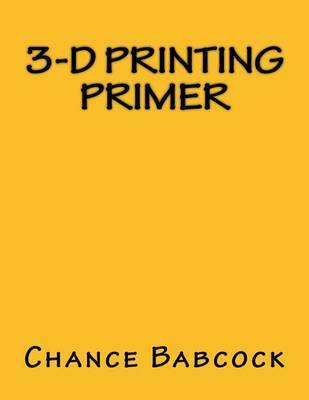 3-D Printing Primer by Chance Babcock