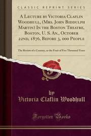 A Lecture by Victoria Claflin Woodhull, (Mrs. John Biddulph Martin) in the Boston Theatre, Boston, U. S. An., October 22nd, 1876, Before 3, 000 People by Victoria Claflin Woodhull