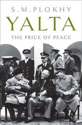 Yalta: The Price of Peace by Professor Serhii Plokhy (Harvard University, Massachusetts Harvard University University of Alberta University of Alberta Harvard University, Massachu image