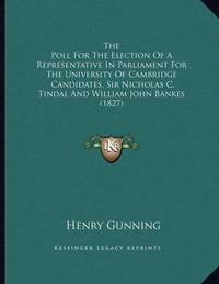 The Poll for the Election of a Representative in Parliament for the University of Cambridge: Candidates, Sir Nicholas C. Tindal and William John Bankes (1827) by Henry Gunning