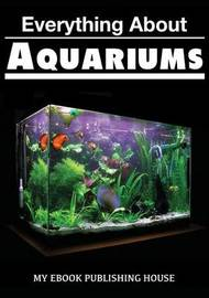 Everything about Aquariums by My Ebook Publishing House