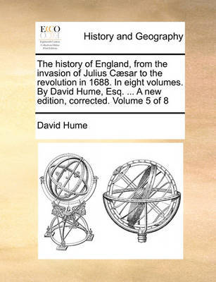 The History of England, from the Invasion of Julius C sar to the Revolution in 1688. in Eight Volumes. by David Hume, Esq. ... a New Edition, Corrected. Volume 5 of 8 by David Hume