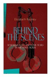 The BEHIND THE SCENES - 30 Years a Slave and Four Years in the White House by Elizabeth Keckley