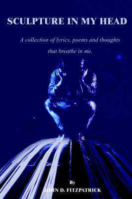 Sculpture in My Head: A Collection of Lyrics, Poems and Thoughts That Breathe in Me. by John D. Fitzpatrick image
