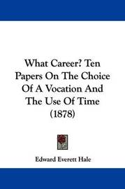 What Career? Ten Papers on the Choice of a Vocation and the Use of Time (1878) by Edward Everett Hale