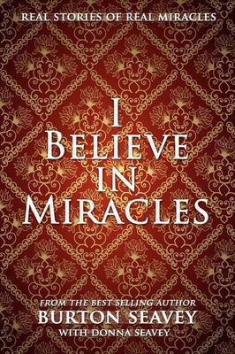 I Believe in Miracles by Burton W. Seavey