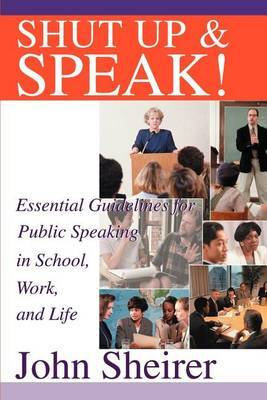 Shut Up and Speak!: Essential Guidelines for Public Speaking in School, Work, and Life by John Sheirer image
